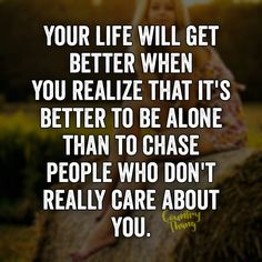 Your life will get better when you realize that it's better to be alone than to chase people who don't really care about you. Fact Quotes, Me Quotes, Motivational Quotes, Inspirational Quotes, Coward Quotes, Care Too Much Quotes, Great Quotes, Quotes To Live By, Better Alone