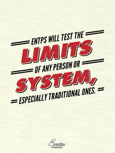 ENTP's will test the limits of any system or person, especially traditional ones.
