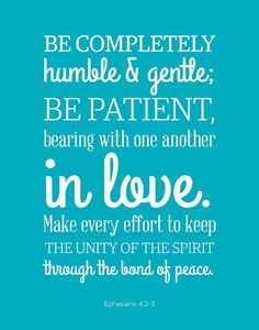 """""""Be completely humble and gentle; be patient, bearing with one another in love. Make every effort to keep the unity of the Spirit through the bond of peace."""" Ephesians 4:2-3"""