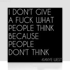 """""""I don't give a fuck what people think, because people don't think."""" - Kanye West."""