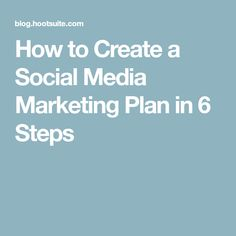 How to Create a Social Media Marketing Plan in 6 Steps