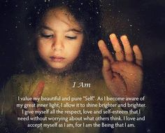 "I value my beautiful and pure ""Self"".As I become aware of my great inner light,I allow it to shine brighter and brighter.I give myself all the respect,love and self-esteem that I need without worrying about what others think.I love and accept myself as I am,for I am the Being that I am."