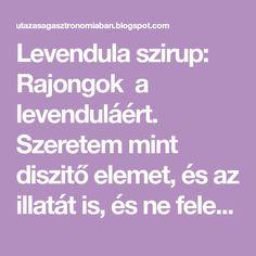 Levendula szirup: Rajongok a levenduláért. Szeretem mint diszitő elemet, és az illatát is, és ne feledkezzünk meg a jótékony hatá...
