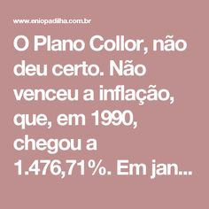 O Plano Collor, não deu certo. Não venceu a inflação, que, em 1990, chegou a 1.476,71%.  Em janeiro de 1991, a ministra da Fazenda, Zélia Cardoso de Mello, anunciava na TV novas medidas econômicas que congelaram preços, salários e serviços. Era o novo plano econômico do governo Collor. O Plano Collor 2.  O fracasso desse novo plano custou o cargo da ministra que deu lugar a Marcílio Marques Moreira (em maio de 1991). O Brasil inteiro entrou em novo compasso de espera. E vieram novos ajustes…