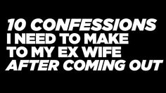 10 Confessions I Need To Make To My Ex Wife After Coming Out