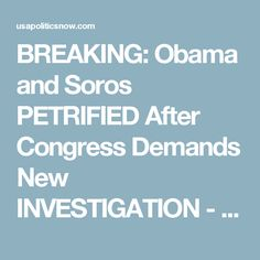 BREAKING: Obama and Soros PETRIFIED After Congress Demands New INVESTIGATION - USAPoliticsNow