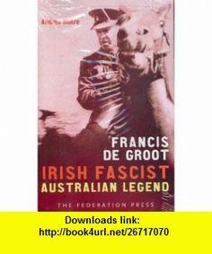 Francis de Groot Irish fascist, Australian legend (9781862875739) Andrew Moore , ISBN-10: 1862875731  , ISBN-13: 978-1862875739 ,  , tutorials , pdf , ebook , torrent , downloads , rapidshare , filesonic , hotfile , megaupload , fileserve