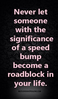 Never let someone with the significance of a speed bump become a roadblock in your life. interior design, positive technology steve jobs, about life lessons and mistakes tagalog translator. Great Quotes, Quotes To Live By, Me Quotes, Motivational Quotes, Inspirational Quotes, Cool Words, Wise Words, Quotes About Moving On, Note To Self