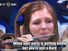 So damn true. I'm always the freakin' bard and everyone blames me of not doing anything when they're in danger:/
