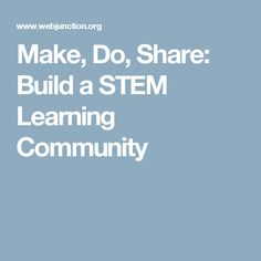 Make, Do, Share: Build a STEM Learning Community