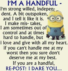 I am definitely a handful, but with a good heart, very loyal & trustworthy.