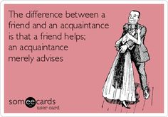 The difference between a friend and an acquaintance is that a friend helps; an acquaintance merely advises.