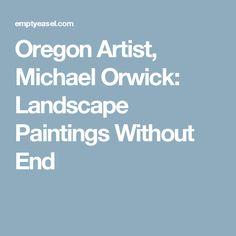 Oregon Artist, Michael Orwick: Landscape Paintings Without End