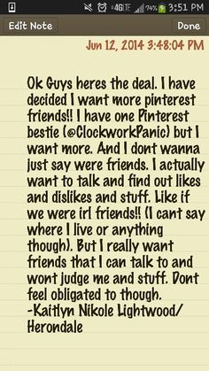 Ok Guys heres the deal. I have decided I want more pinterest friends!! I have one Pinterest bestie (@Alexandra Economou ) but I want more. And I dont wanna just say were friends. I actually want to talk and find out likes and dislikes and stuff. Like if we were irl friends!! (I cant say where I live or anything though). But I really want friends that I can talk to and wont judge me and stuff. Dont feel obligated to though.             -Kaitlyn Nikole Lightwood/Herondale