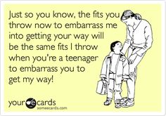 Funny Family Ecard: Just so you know, the fits you throw now to embarrass me into getting your way will be the same fits I throw when you're a teenager to embarrass you to get my way!