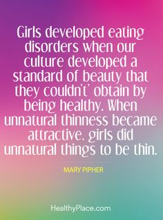 Quote on eating disorders: Girls developed eating disorders when our culture developed a standard of beauty that they couldn´t obtain by being healthy. When unnatural thinness became attractive, girls did unnatural things to be thin – Mary Pipher. www.HealthyPlace.com