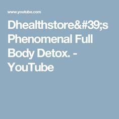 Dhealthstore's Phenomenal Full Body Detox. - YouTube