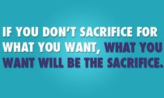 If you don't sacrifice for what you want, what you want will be the sacrifice.