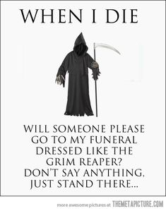 A must do when I die… my sense of humor might be a little dark....but seriously someone needs to do this