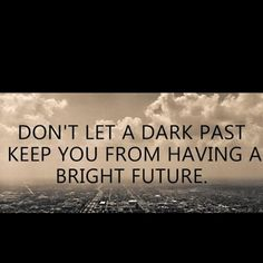 Don't let a dark past keep you from having a bright future.