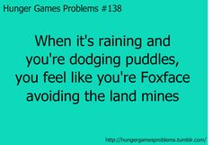 Hunger Games Problems When it's raining and you're dodging puddles, you feel like you're Foxface avoiding the land mines. The Hunger Games, Hunger Games Problems, Divergent Hunger Games, Hunger Games Memes, Hunger Games Fandom, Hunger Games Catching Fire, Hunger Games Trilogy, Nerd Problems, I Volunteer As Tribute