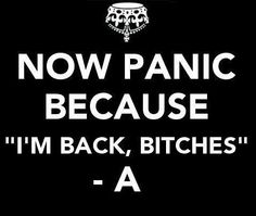 "Now Panic because ""I'm back bitches""   -A  #PLL Pretty Little Liars"