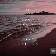 If I don't have Jesus, I have nothing.