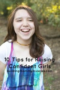 10 Tips for Raising Confident Girls. They aren't the tips you are expecting! These are wonderful!