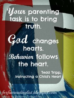 Your parenting task is to bring truth. God changes hearts. Behavior follows the heart - Tedd Tripp
