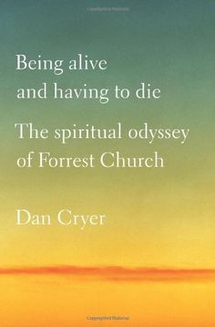Being Alive and Having to Die: The Spiritual Odyssey of Forrest Church by Dan Cryer. One of the year's Top Ten Books on Religion and Spirituality (Booklist), Being Alive and Having to Die is the story of the remarkable public and private journey of Reverend Forrest Church, the scholar, activist, and preacher whose death became a way to celebrate life.