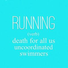I hate running... I swim it's okay when I can't Run