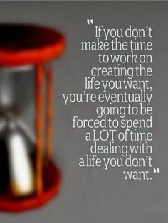 If you don't make the time to work on creating the life you want -http://quotespaper.com/motivational-quotes/5289