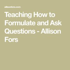 Teaching How to Formulate and Ask Questions - Allison Fors