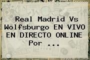 http://tecnoautos.com/wp-content/uploads/imagenes/tendencias/thumbs/real-madrid-vs-wolfsburgo-en-vivo-en-directo-online-por.jpg Real Madrid Hoy. Real Madrid vs Wolfsburgo EN VIVO EN DIRECTO ONLINE por ..., Enlaces, Imágenes, Videos y Tweets - http://tecnoautos.com/actualidad/real-madrid-hoy-real-madrid-vs-wolfsburgo-en-vivo-en-directo-online-por/