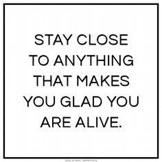 Stay close to anything that makes you glad you are alive. Quote