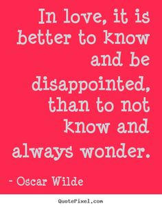 Create your own picture quotes about life - In love, it is better to know and be disappointed,..