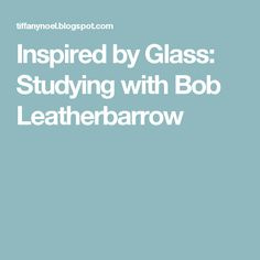 Inspired by Glass: Studying with Bob Leatherbarrow