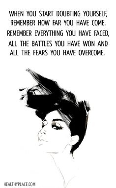 Positive Quote: When you start doubting yourself, remember how far you have come. Remember everything you have faced, all the battles you have won and all the fears you have overcome. www.HealthyPlace.com