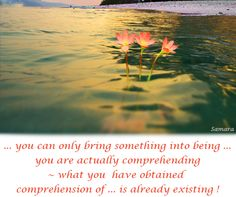 ... you can only bring something into being ... you are actually comprehending ~ what you  have obtained #comprehension of ... is already #existing !