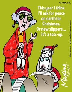 This year I think I'll ask for peace on earth for Christmas.   Or new slippers . . . it's a toss-up.