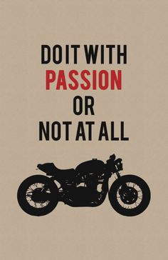 Words from the wise: Do it with passion or not at all.