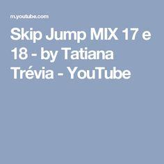 Skip Jump MIX 17 e 18 - by Tatiana Trévia - YouTube