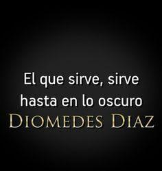 El que sirve sirve hasta en lo oscuro Diomedez Diaz .