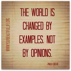 The world is changed by examples, not by opinions.