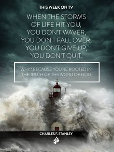 """When the storms of life hit you, you don't waver, you don't fall over, you don't give up, you don't quit. Why? Because you're rooted in the truth of the Word of God."" Charles F. Stanley"
