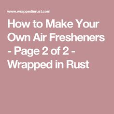 How to Make Your Own Air Fresheners - Page 2 of 2 - Wrapped in Rust