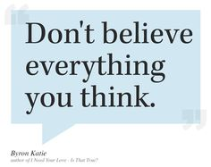 Don't Believe Everything You Think - Byron Katie Great Quotes, Me Quotes, Inspirational Quotes, Attitude Quotes, Cool Words, Wise Words, Mastery Of Love, Soul Sunday, Meditation Quotes