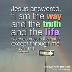 Jesus answered,  I am the way and the truth and the life. No one comes to the Father except through me. - John 14:6  From TodaysBibleVerse.com