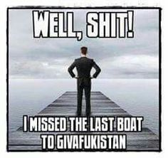 WELL, SHIT! I MISSED THE LAST BOAT TO GIVAFUKISTAN.