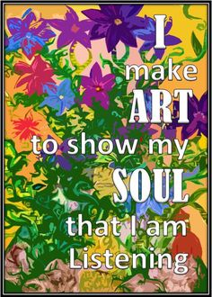"""I make art to show my soul that I am listening."""